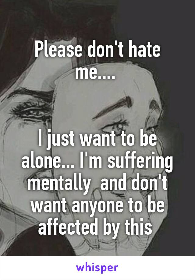 Please don't hate me....    I just want to be alone... I'm suffering mentally  and don't want anyone to be affected by this
