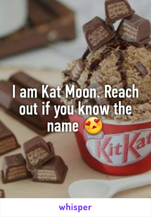 I am Kat Moon. Reach out if you know the name 😍