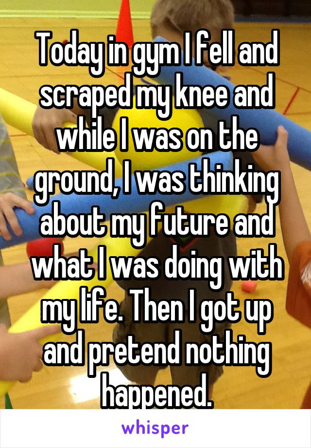 Today in gym I fell and scraped my knee and while I was on the ground, I was thinking about my future and what I was doing with my life. Then I got up and pretend nothing happened.