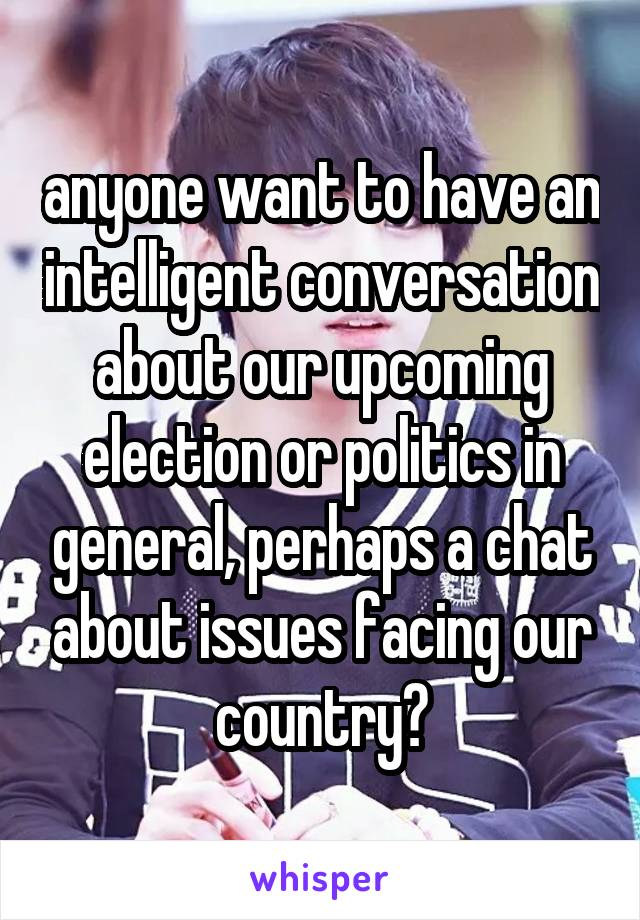 anyone want to have an intelligent conversation about our upcoming election or politics in general, perhaps a chat about issues facing our country?