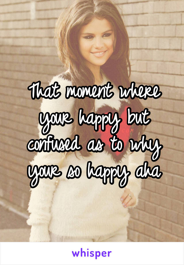 That moment where your happy but confused as to why your so happy aha