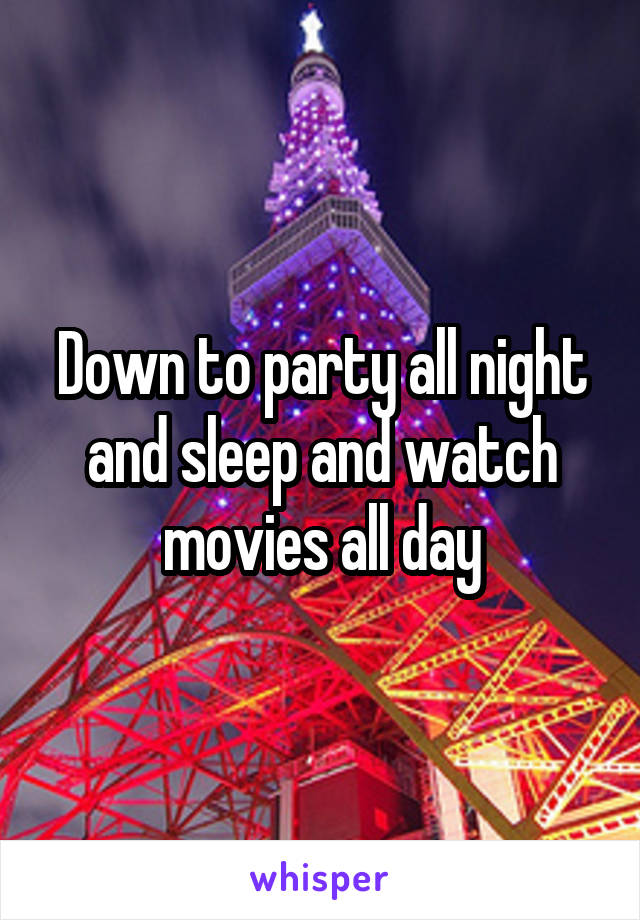 Down to party all night and sleep and watch movies all day