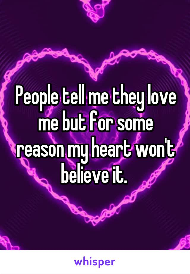 People tell me they love me but for some reason my heart won't believe it.