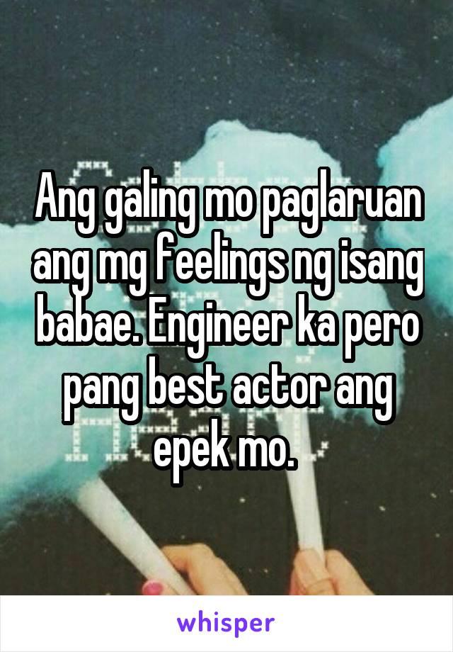 Ang galing mo paglaruan ang mg feelings ng isang babae. Engineer ka pero pang best actor ang epek mo.
