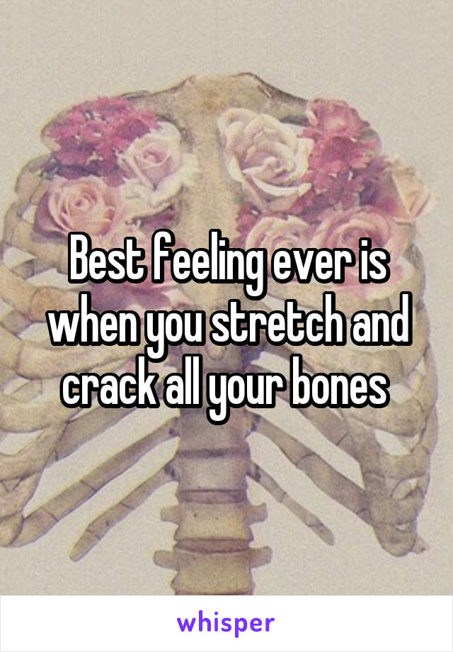 Best feeling ever is when you stretch and crack all your bones