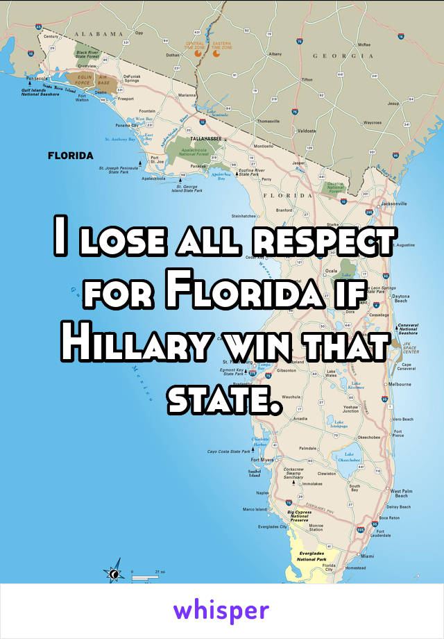 I lose all respect for Florida if Hillary win that state.