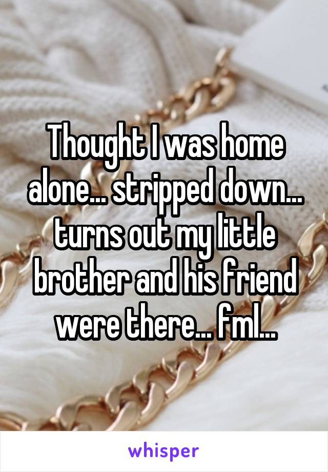 Thought I was home alone... stripped down... turns out my little brother and his friend were there... fml...