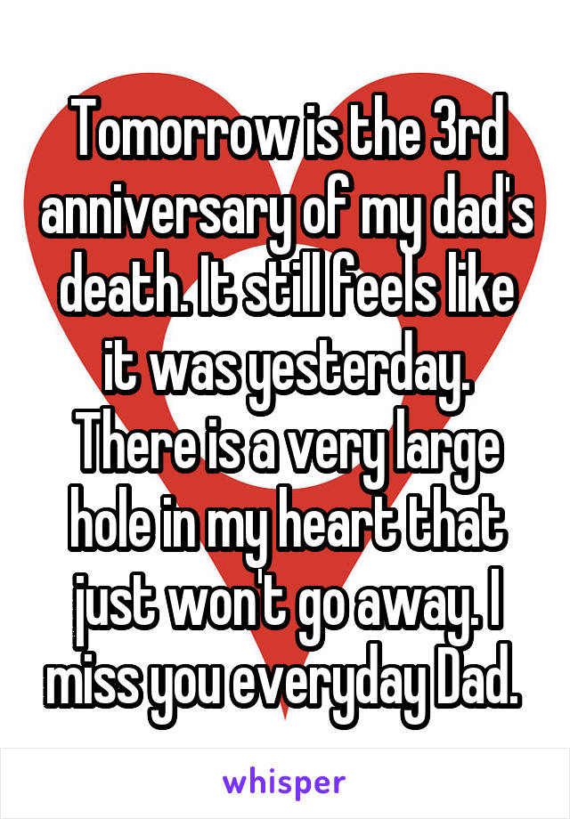 Tomorrow is the 3rd anniversary of my dad's death. It still feels like it was yesterday. There is a very large hole in my heart that just won't go away. I miss you everyday Dad.