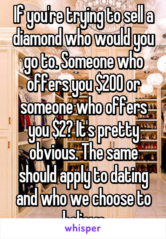 If you're trying to sell a diamond who would you go to. Someone who offers you $200 or someone who offers you $2? It's pretty obvious. The same should apply to dating and who we choose to believe