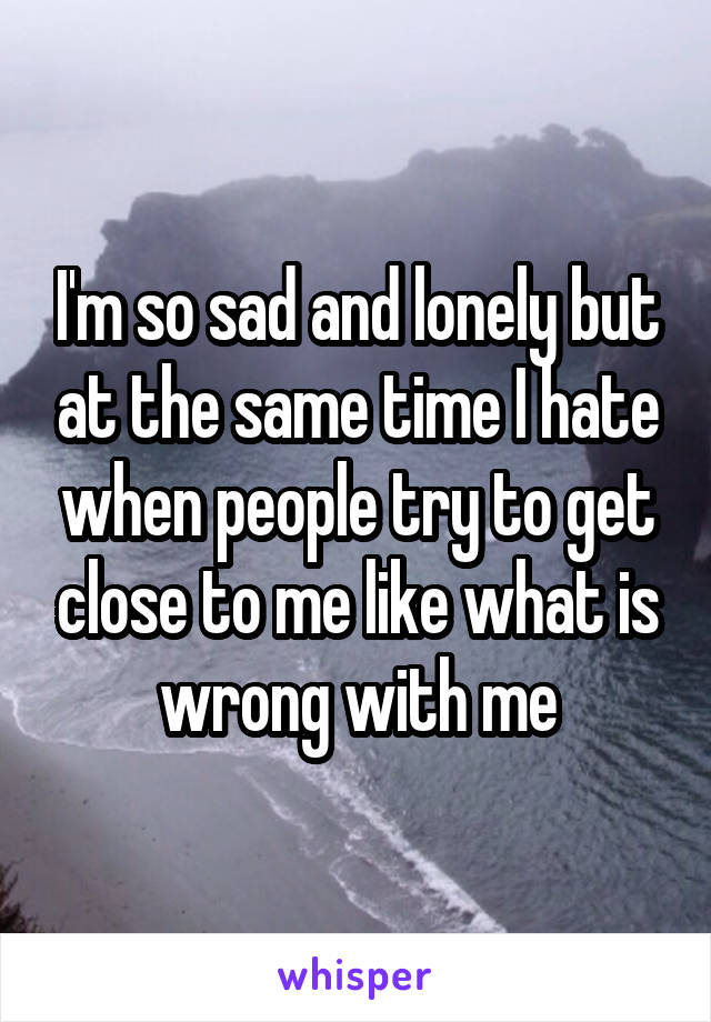 I'm so sad and lonely but at the same time I hate when people try to get close to me like what is wrong with me