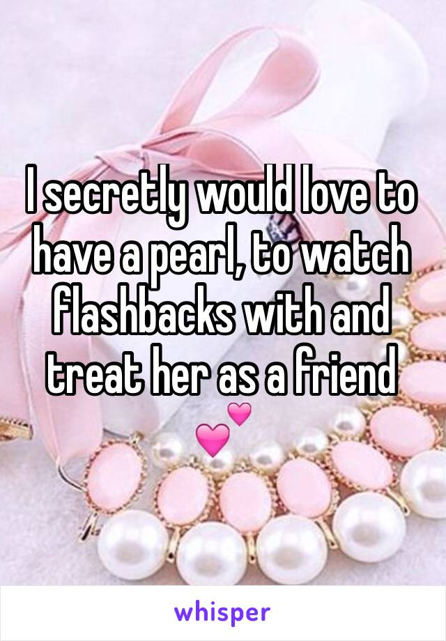 I secretly would love to have a pearl, to watch flashbacks with and treat her as a friend  💕