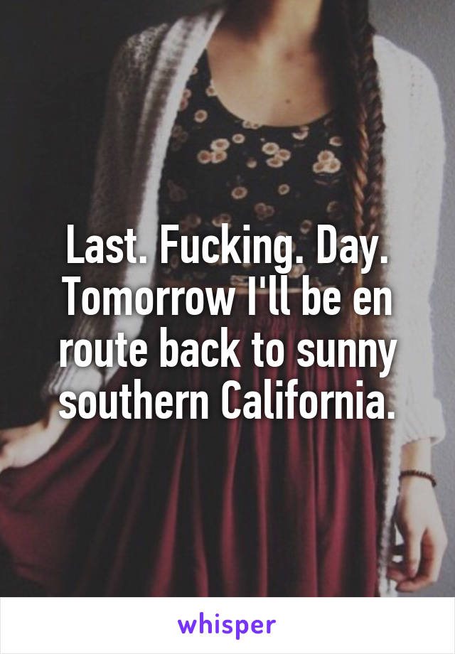 Last. Fucking. Day. Tomorrow I'll be en route back to sunny southern California.