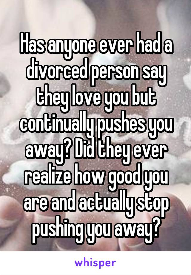 Has anyone ever had a divorced person say they love you but continually pushes you away? Did they ever realize how good you are and actually stop pushing you away?