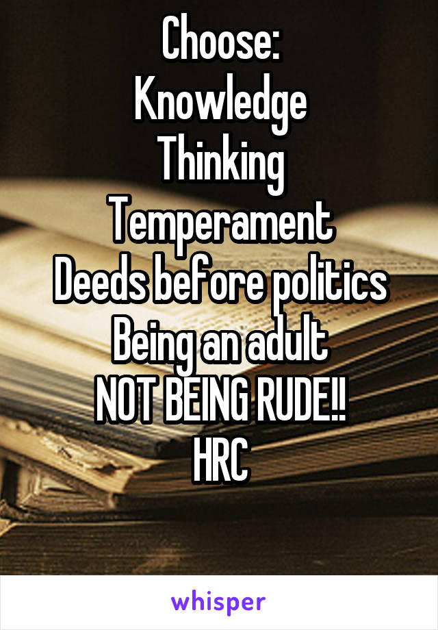 Choose: Knowledge Thinking Temperament Deeds before politics Being an adult NOT BEING RUDE!! HRC