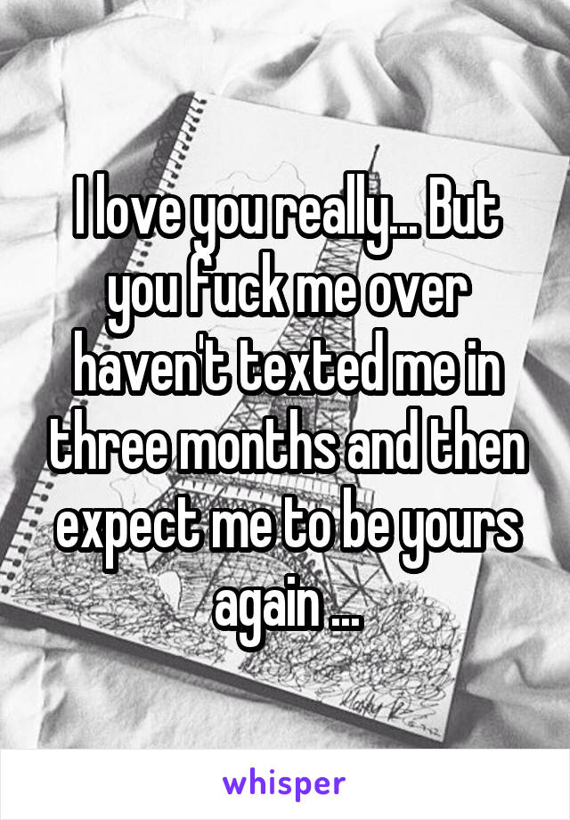 I love you really... But you fuck me over haven't texted me in three months and then expect me to be yours again ...