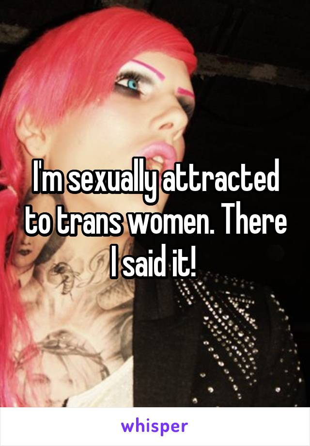 I'm sexually attracted to trans women. There I said it!