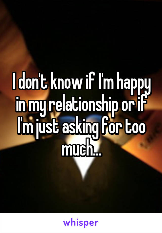 I don't know if I'm happy in my relationship or if I'm just asking for too much...