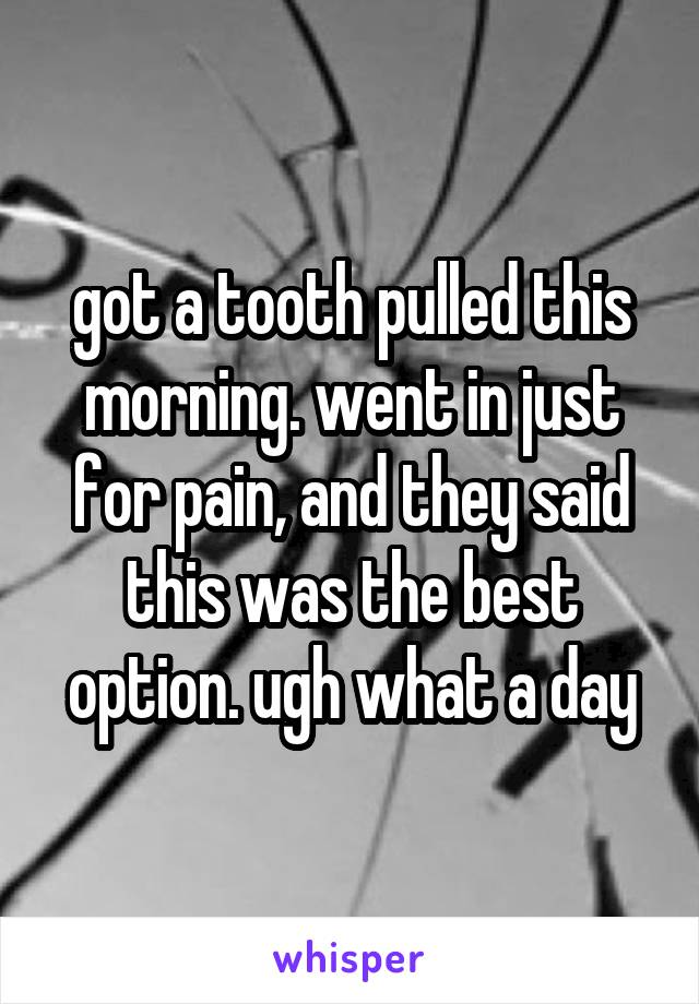 got a tooth pulled this morning. went in just for pain, and they said this was the best option. ugh what a day