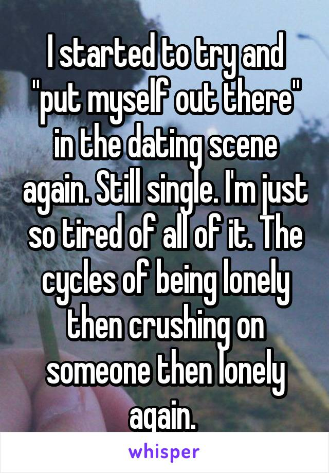 "I started to try and ""put myself out there"" in the dating scene again. Still single. I'm just so tired of all of it. The cycles of being lonely then crushing on someone then lonely again."
