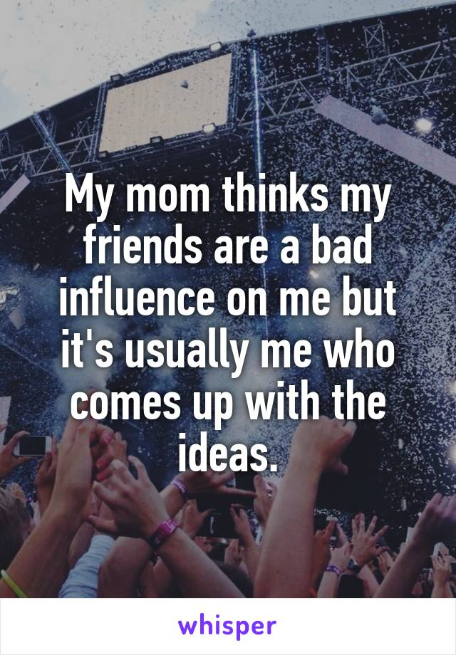 My mom thinks my friends are a bad influence on me but it's usually me who comes up with the ideas.
