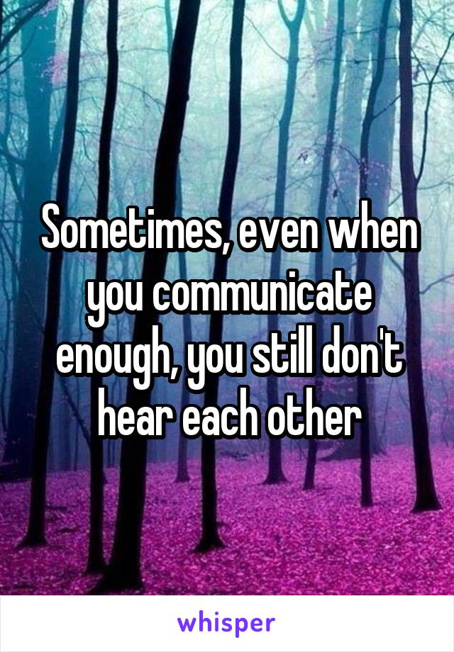 Sometimes, even when you communicate enough, you still don't hear each other