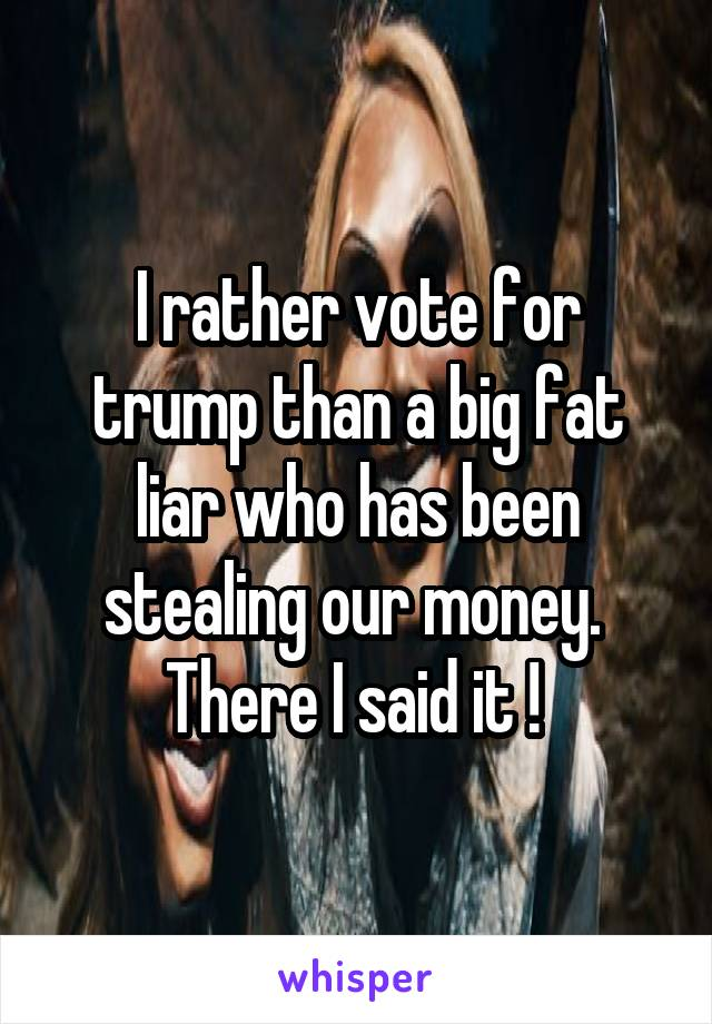 I rather vote for trump than a big fat liar who has been stealing our money.  There I said it !