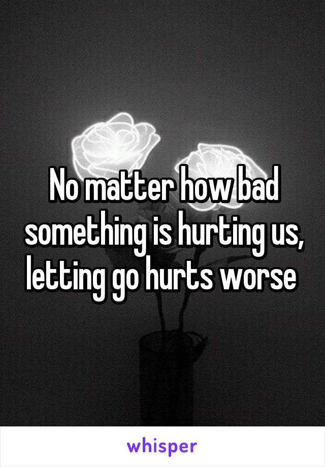 No matter how bad something is hurting us, letting go hurts worse