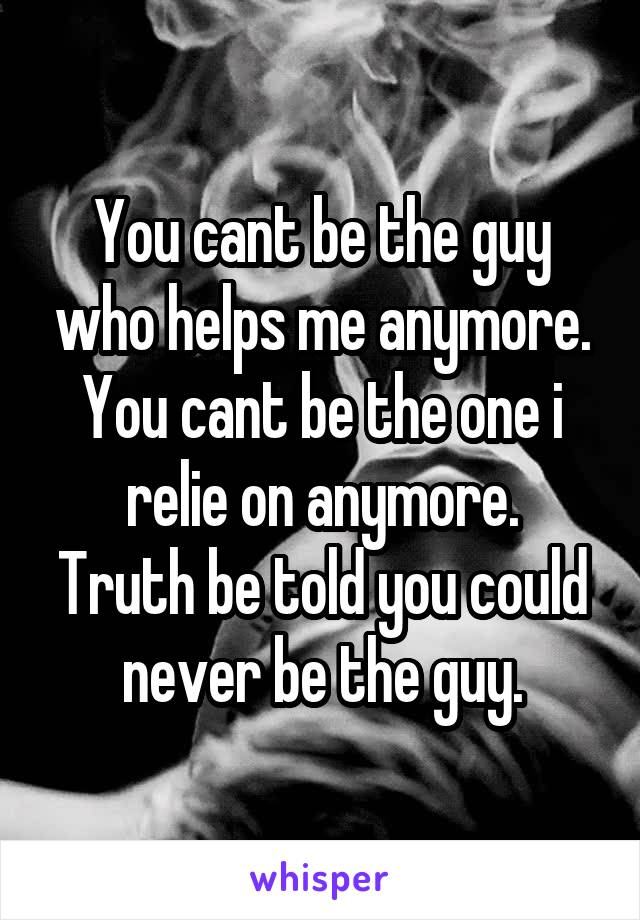 You cant be the guy who helps me anymore. You cant be the one i relie on anymore. Truth be told you could never be the guy.