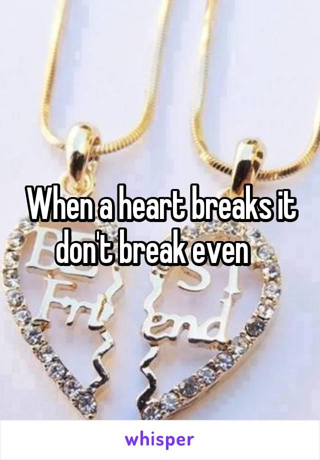 When a heart breaks it don't break even