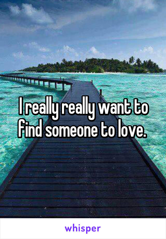 I really really want to find someone to love.