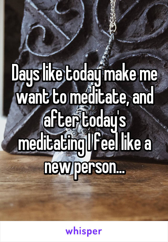 Days like today make me want to meditate, and after today's meditating I feel like a new person...