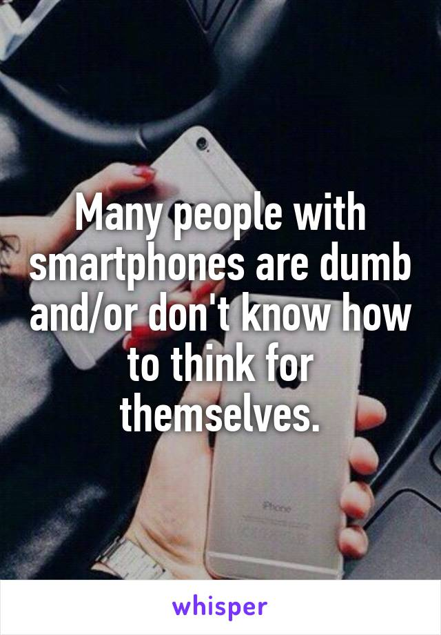 Many people with smartphones are dumb and/or don't know how to think for themselves.