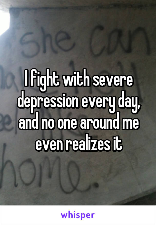 I fight with severe depression every day, and no one around me even realizes it