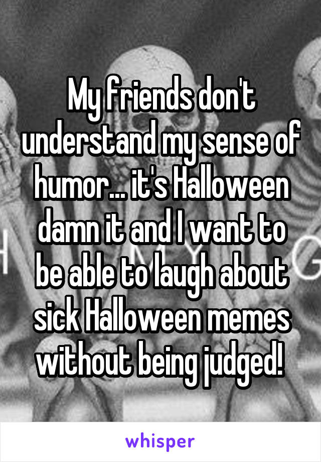 My friends don't understand my sense of humor... it's Halloween damn it and I want to be able to laugh about sick Halloween memes without being judged!