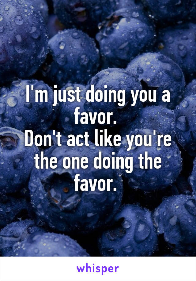 I'm just doing you a favor.  Don't act like you're the one doing the favor.