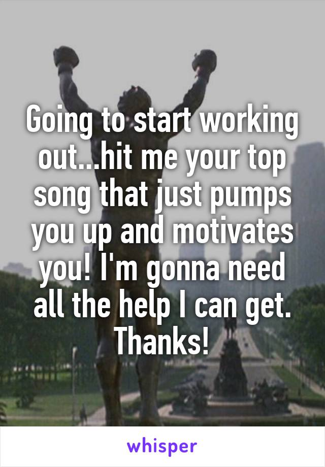 Going to start working out...hit me your top song that just pumps you up and motivates you! I'm gonna need all the help I can get. Thanks!