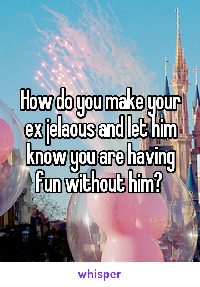 How do you make your ex jelaous and let him know you are having fun without him?