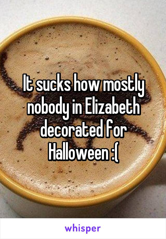 It sucks how mostly nobody in Elizabeth decorated for Halloween :(