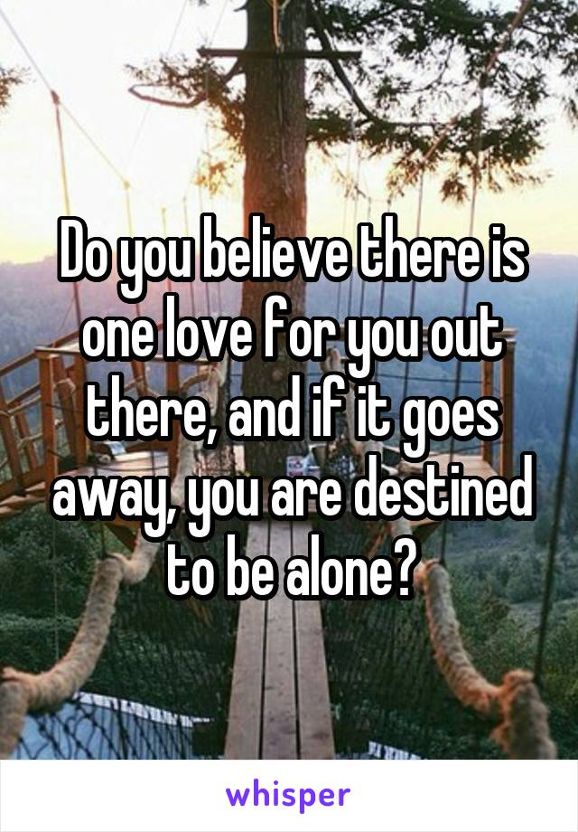 Do you believe there is one love for you out there, and if it goes away, you are destined to be alone?