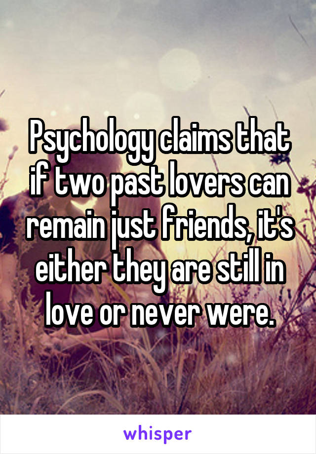 Psychology claims that if two past lovers can remain just friends, it's either they are still in love or never were.