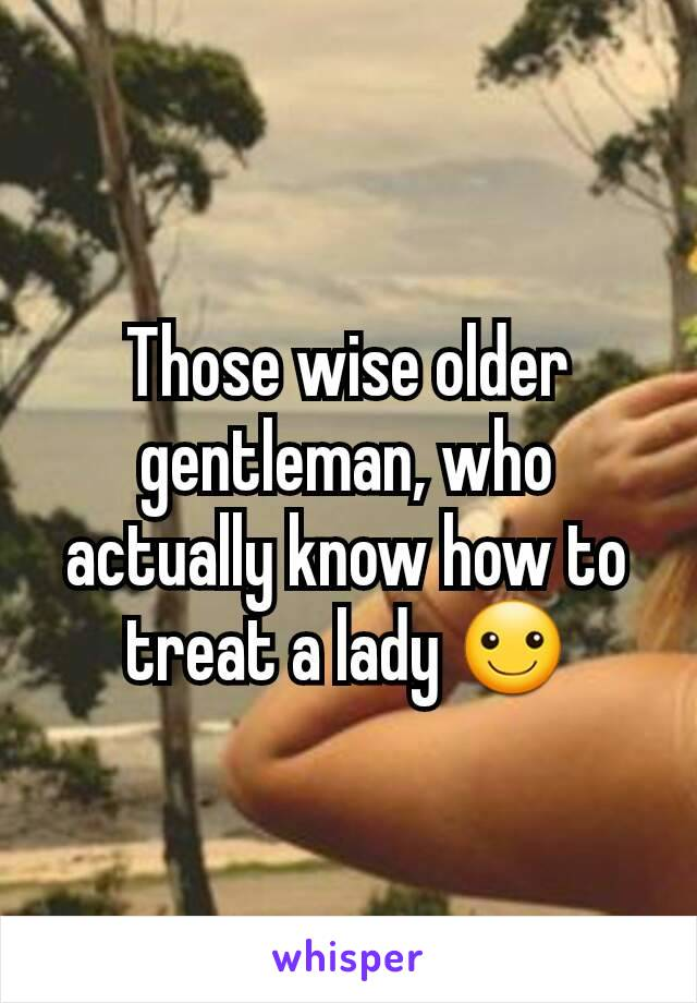 Those wise older gentleman, who actually know how to treat a lady ☺