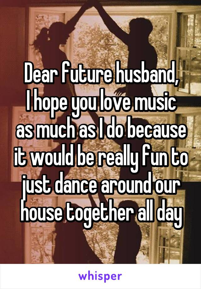 Dear future husband, I hope you love music as much as I do because it would be really fun to just dance around our house together all day