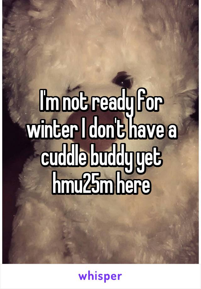 I'm not ready for winter I don't have a cuddle buddy yet hmu25m here