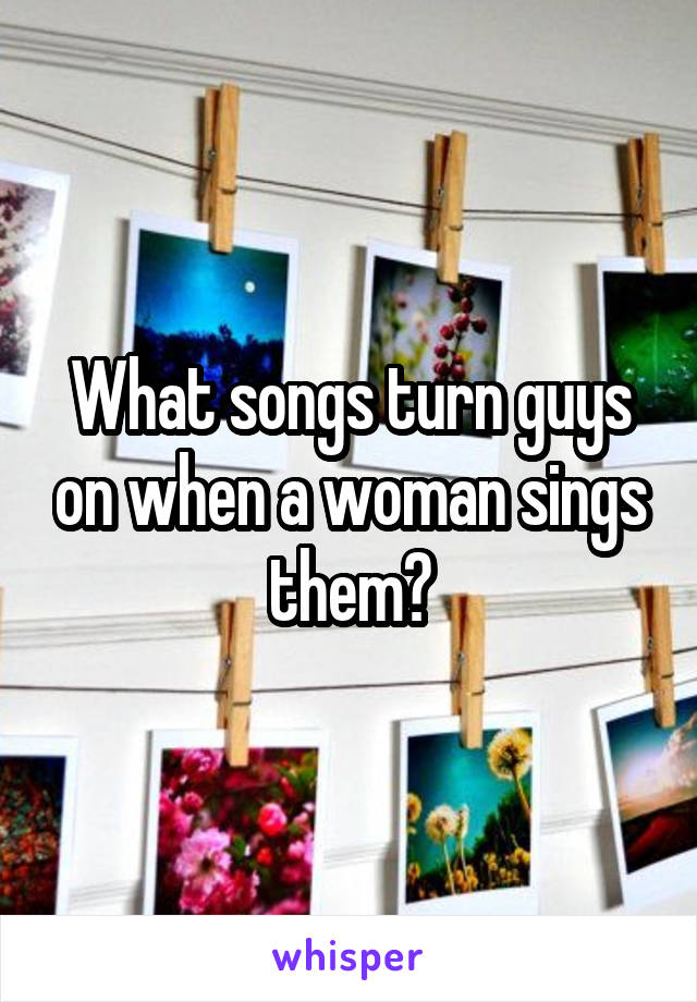 What songs turn guys on when a woman sings them?