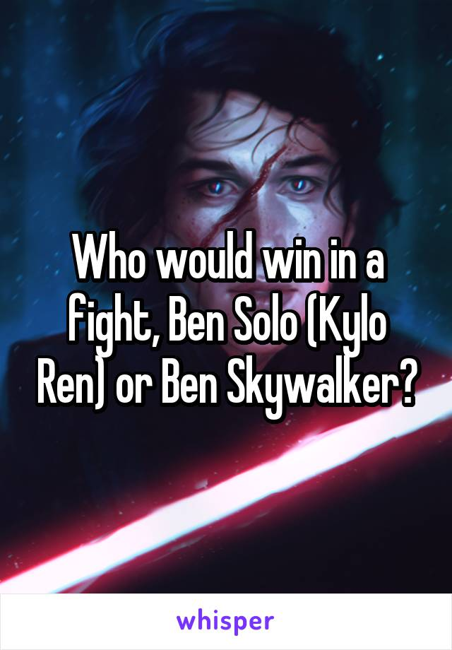 Who would win in a fight, Ben Solo (Kylo Ren) or Ben Skywalker?