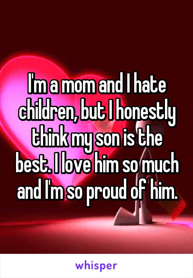 I'm a mom and I hate children, but I honestly think my son is the best. I love him so much and I'm so proud of him.