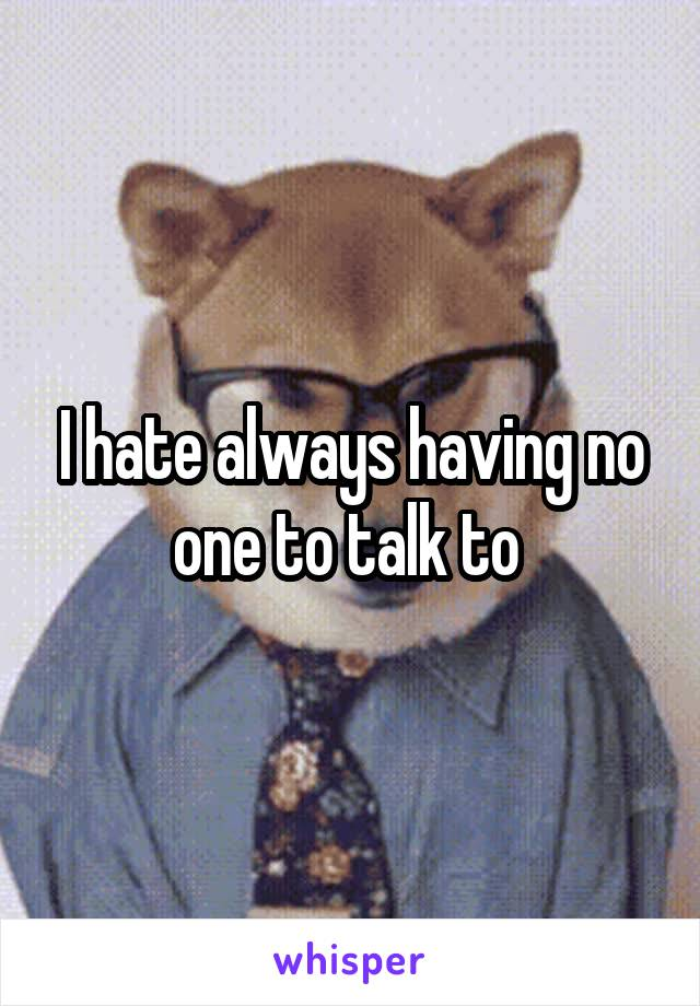 I hate always having no one to talk to