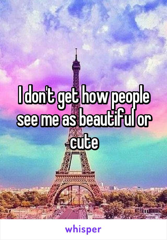 I don't get how people see me as beautiful or cute