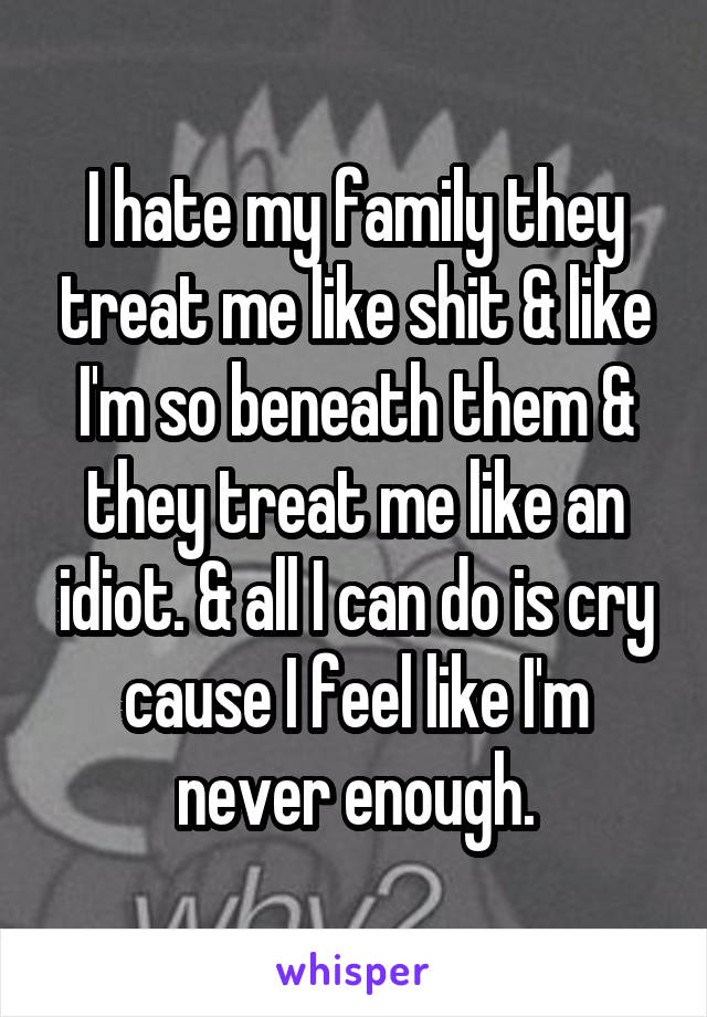 I hate my family they treat me like shit & like I'm so beneath them & they treat me like an idiot. & all I can do is cry cause I feel like I'm never enough.