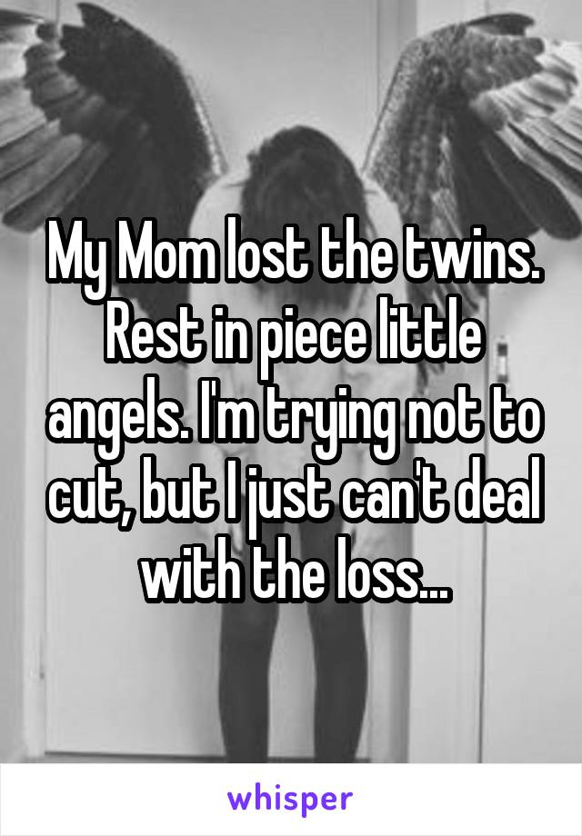 My Mom lost the twins. Rest in piece little angels. I'm trying not to cut, but I just can't deal with the loss...